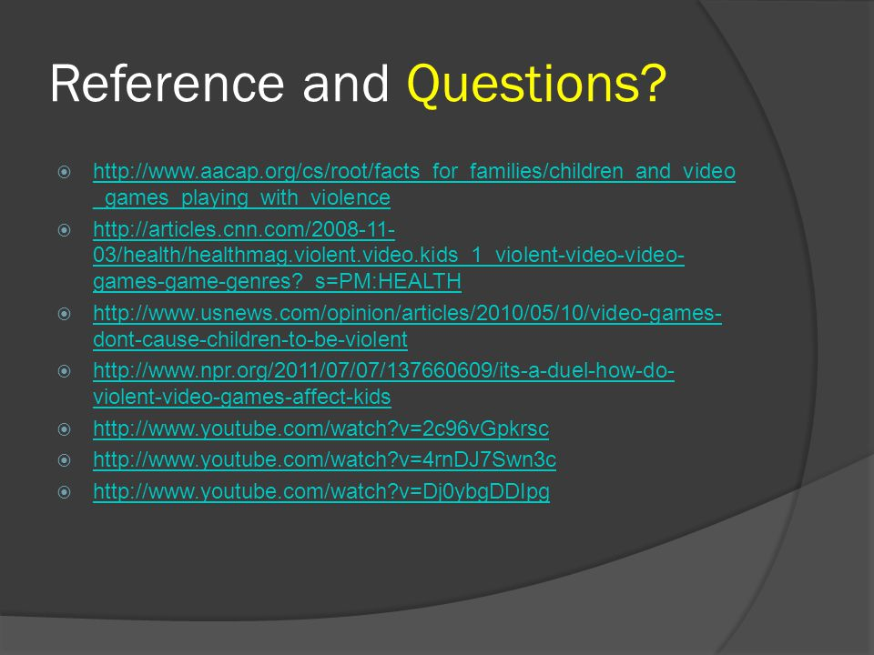 Reference and Questions?  http://www.aacap.org/cs/root/facts_for_families/children_and_video _games_playing_with_violence http://www.aacap.org/cs/roo