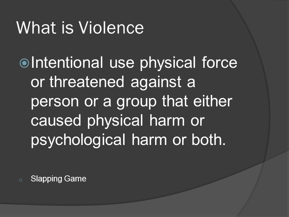 What is Violence  Intentional use physical force or threatened against a person or a group that either caused physical harm or psychological harm or both.