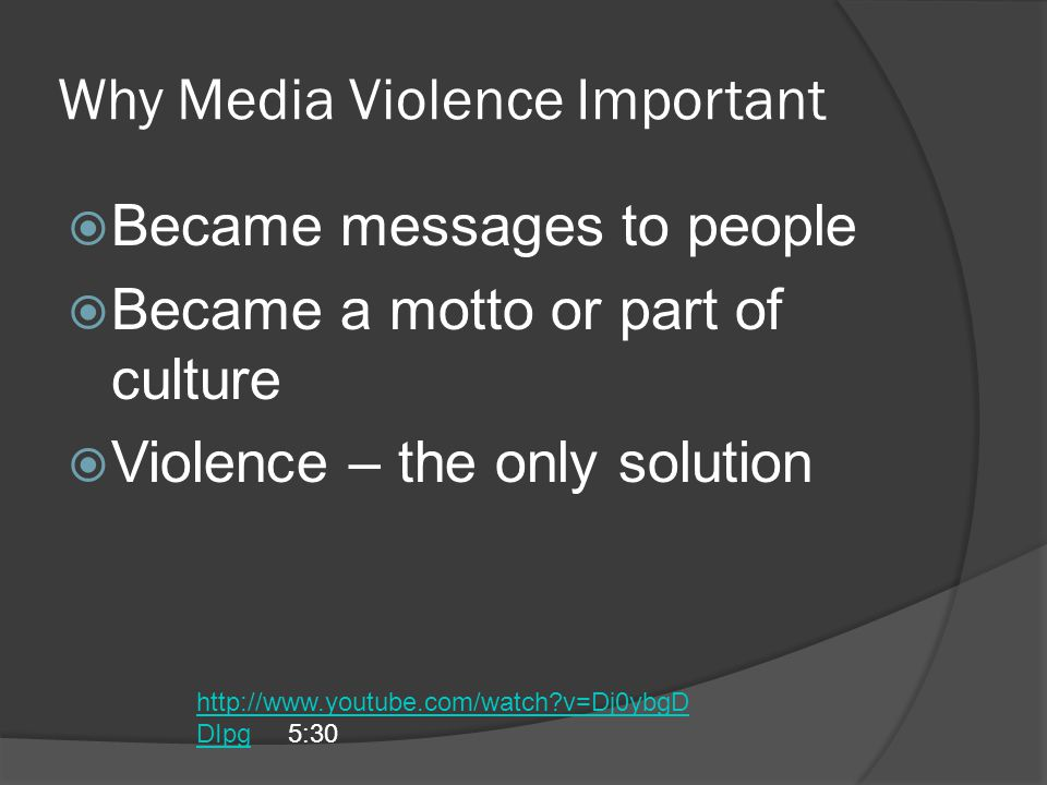 Why Media Violence Important  Became messages to people  Became a motto or part of culture  Violence – the only solution http://www.youtube.com/watch?v=Dj0ybgD DIpghttp://www.youtube.com/watch?v=Dj0ybgD DIpg 5:30