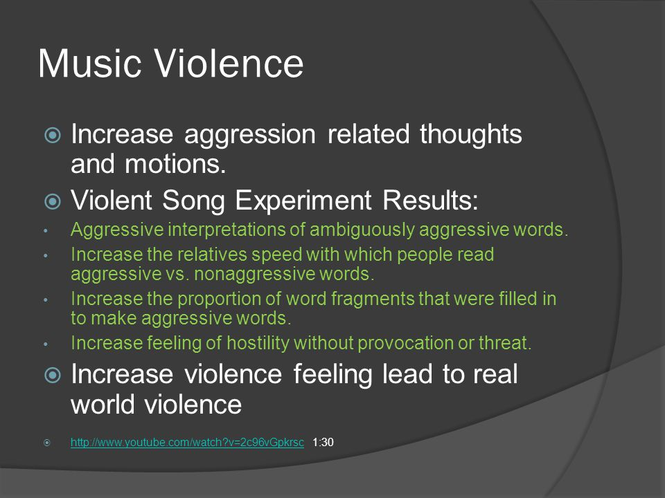 Music Violence  Increase aggression related thoughts and motions.  Violent Song Experiment Results: Aggressive interpretations of ambiguously aggres