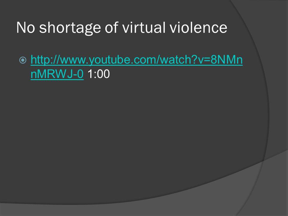 No shortage of virtual violence  http://www.youtube.com/watch?v=8NMn nMRWJ-0 1:00 http://www.youtube.com/watch?v=8NMn nMRWJ-0