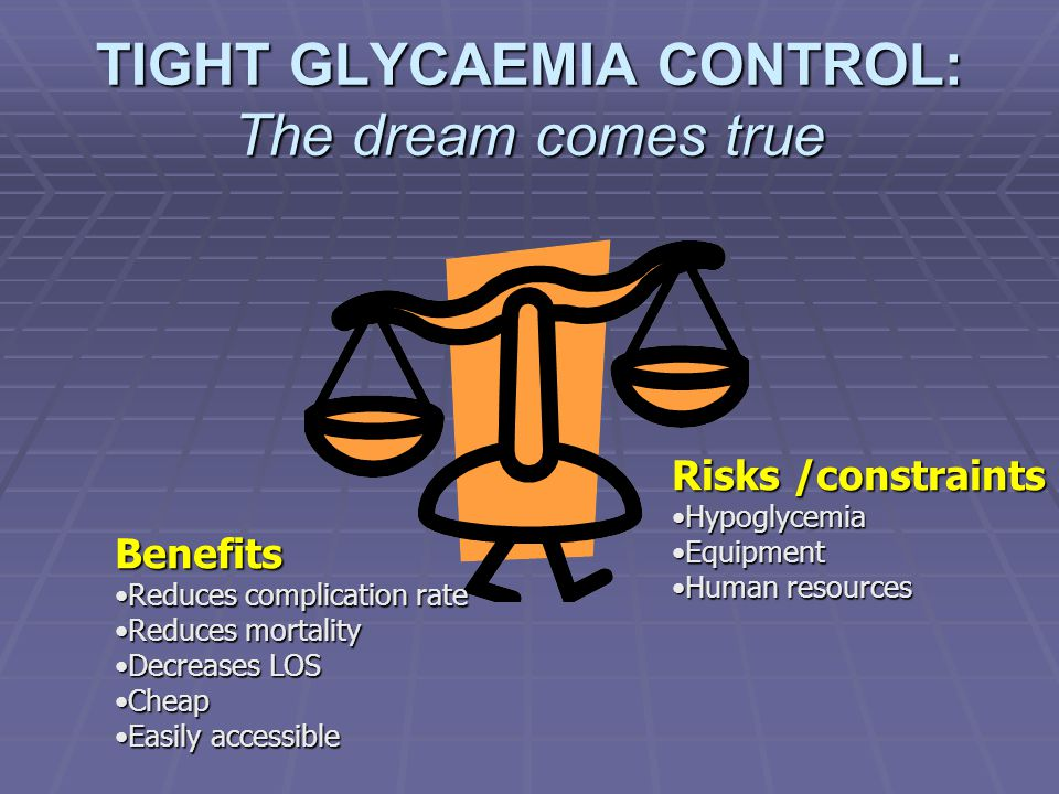TIGHT GLYCAEMIA CONTROL: The dream comes true Benefits Reduces complication rateReduces complication rate Reduces mortalityReduces mortality Decreases