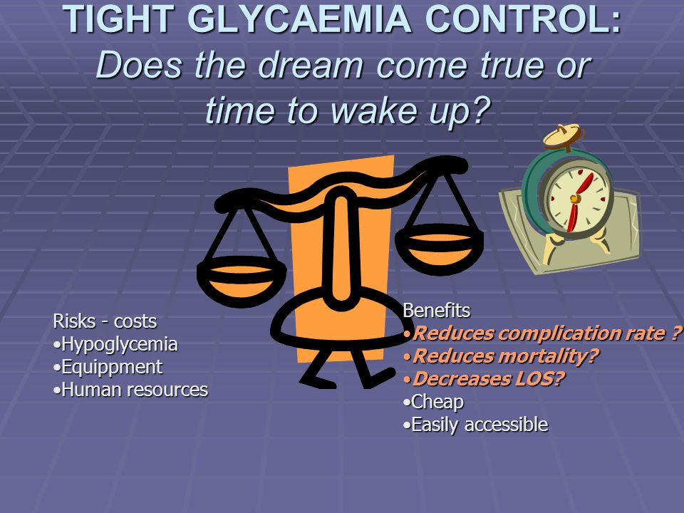 TIGHT GLYCAEMIA CONTROL: Does the dream come true or time to wake up? Benefits Reduces complication rate ?Reduces complication rate ? Reduces mortalit