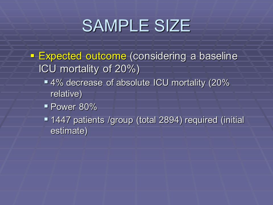 SAMPLE SIZE  Expected outcome (considering a baseline ICU mortality of 20%)  4% decrease of absolute ICU mortality (20% relative)  Power 80%  1447