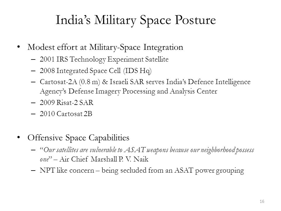 India's Military Space Posture Modest effort at Military-Space Integration – 2001 IRS Technology Experiment Satellite – 2008 Integrated Space Cell (IDS Hq) – Cartosat-2A (0.8 m) & Israeli SAR serves India's Defence Intelligence Agency's Defense Imagery Processing and Analysis Center – 2009 Risat-2 SAR – 2010 Cartosat 2B Offensive Space Capabilities – Our satellites are vulnerable to ASAT weapons because our neighborhood possess one – Air Chief Marshall P.