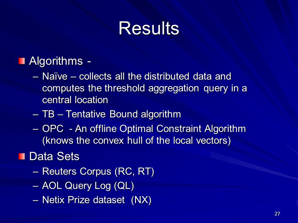Results Algorithms - –Naïve – collects all the distributed data and computes the threshold aggregation query in a central location –TB – Tentative Bound algorithm –OPC - An offline Optimal Constraint Algorithm (knows the convex hull of the local vectors) Data Sets –Reuters Corpus (RC, RT) –AOL Query Log (QL) –Netix Prize dataset (NX) 27