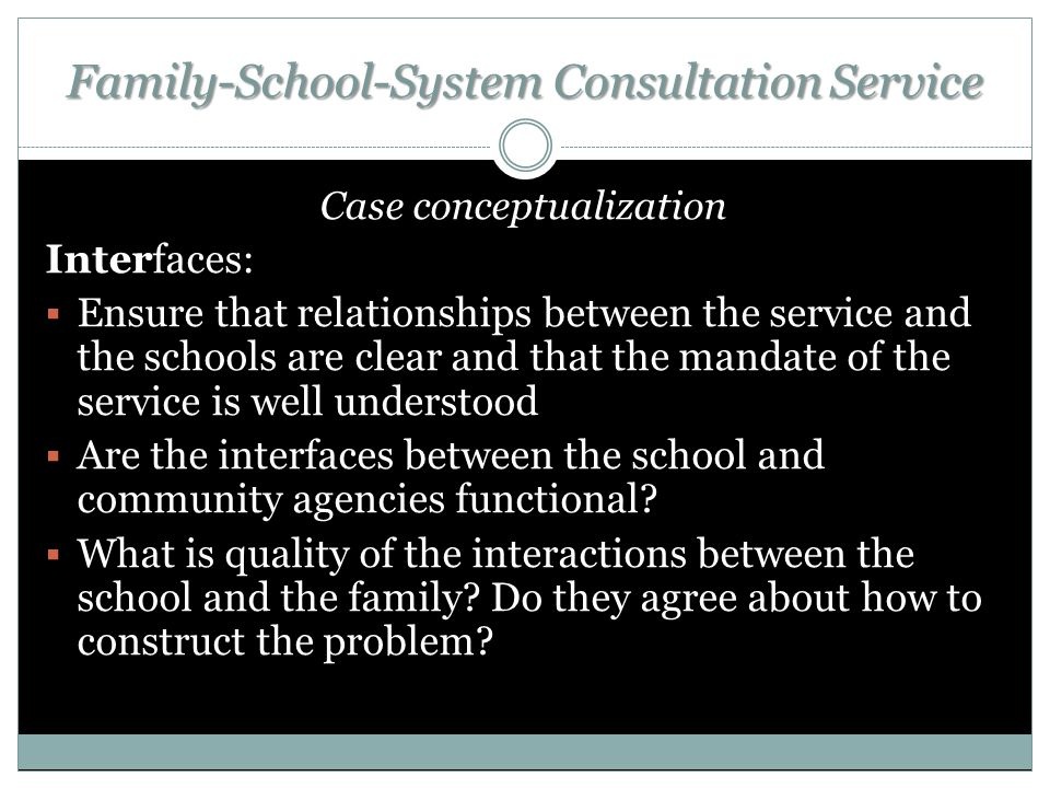 Family-School-System Consultation Service Case conceptualization Interfaces:  Ensure that relationships between the service and the schools are clear and that the mandate of the service is well understood  Are the interfaces between the school and community agencies functional.