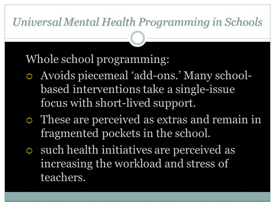 Universal Mental Health Programming in Schools Whole school programming:  Avoids piecemeal 'add-ons.' Many school- based interventions take a single-issue focus with short-lived support.