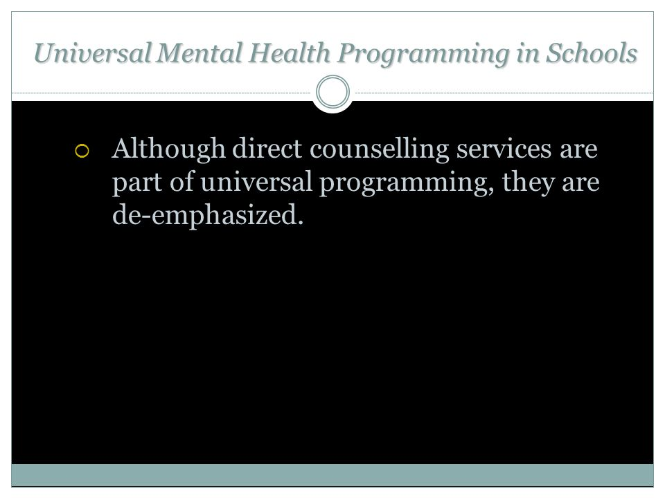Universal Mental Health Programming in Schools  Although direct counselling services are part of universal programming, they are de-emphasized.