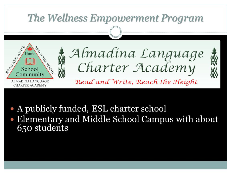 The Wellness Empowerment Program A publicly funded, ESL charter school Elementary and Middle School Campus with about 650 students