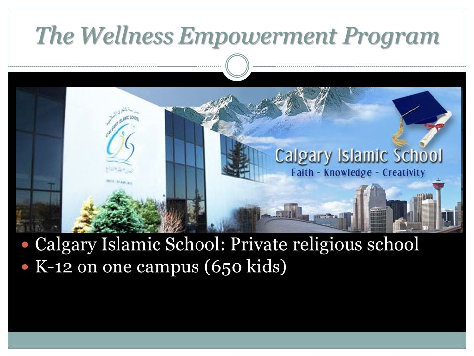 The Wellness Empowerment Program Calgary Islamic School: Private religious school K-12 on one campus (650 kids)