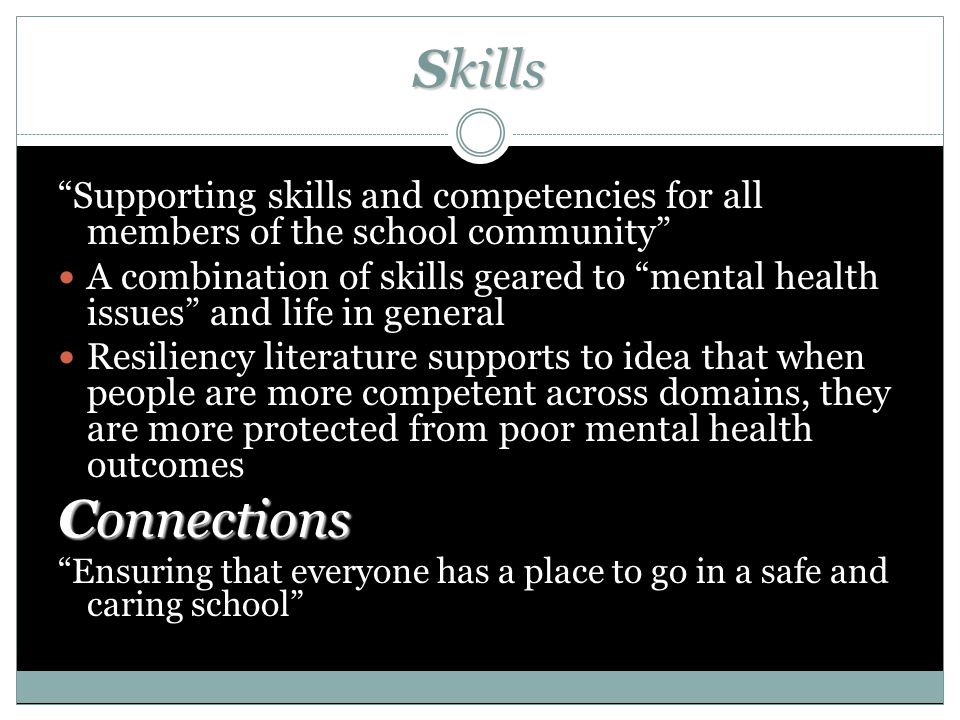 Skills Supporting skills and competencies for all members of the school community A combination of skills geared to mental health issues and life in general Resiliency literature supports to idea that when people are more competent across domains, they are more protected from poor mental health outcomes Connections Ensuring that everyone has a place to go in a safe and caring school