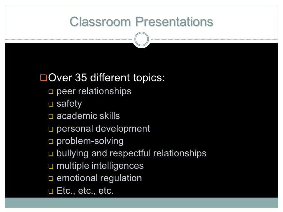 Classroom Presentations  Over 35 different topics:  peer relationships  safety  academic skills  personal development  problem-solving  bullying and respectful relationships  multiple intelligences  emotional regulation  Etc., etc., etc.