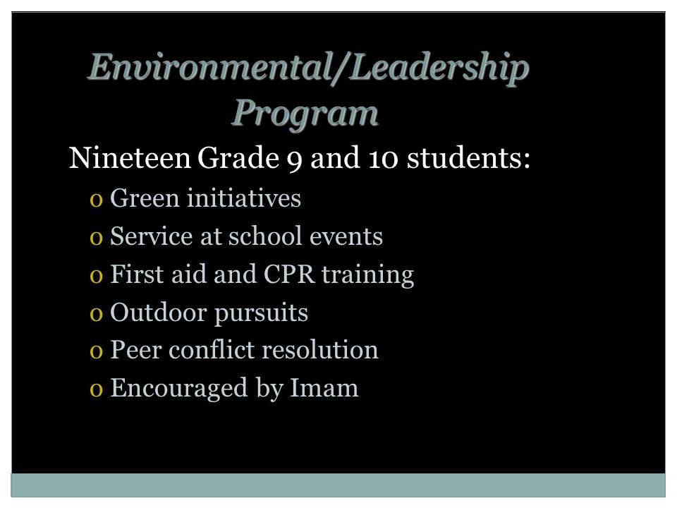 Environmental/Leadership Program Nineteen Grade 9 and 10 students: oGreen initiatives oService at school events oFirst aid and CPR training oOutdoor pursuits oPeer conflict resolution oEncouraged by Imam