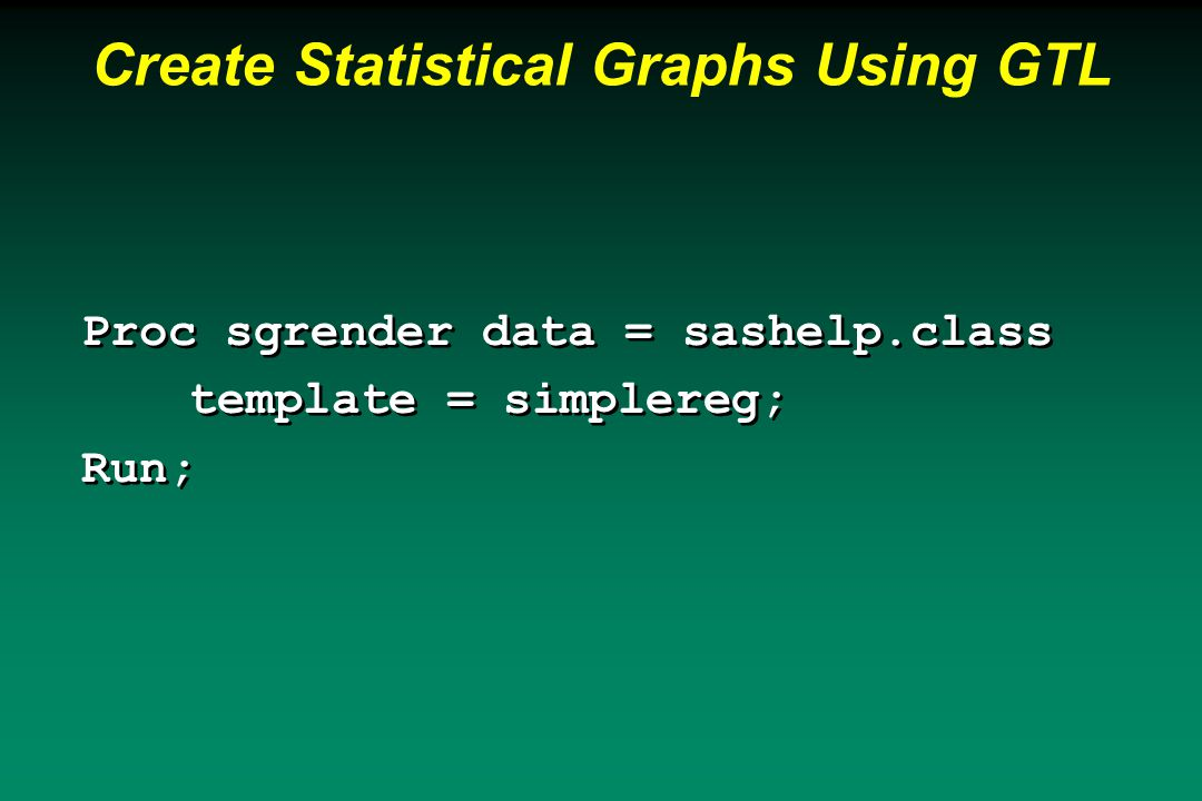 Create Statistical Graphs Using GTL Proc sgrender data = sashelp.class template = simplereg; Run; Proc sgrender data = sashelp.class template = simplereg; Run;