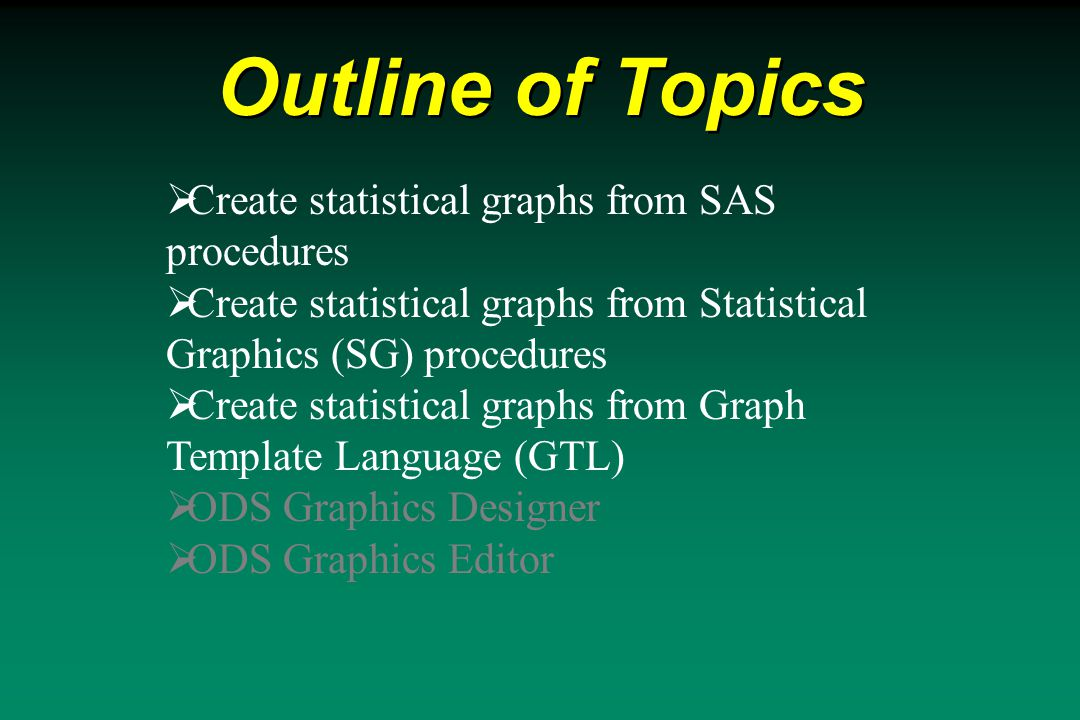 Outline of Topics  Create statistical graphs from SAS procedures  Create statistical graphs from Statistical Graphics (SG) procedures  Create statistical graphs from Graph Template Language (GTL)  ODS Graphics Designer  ODS Graphics Editor