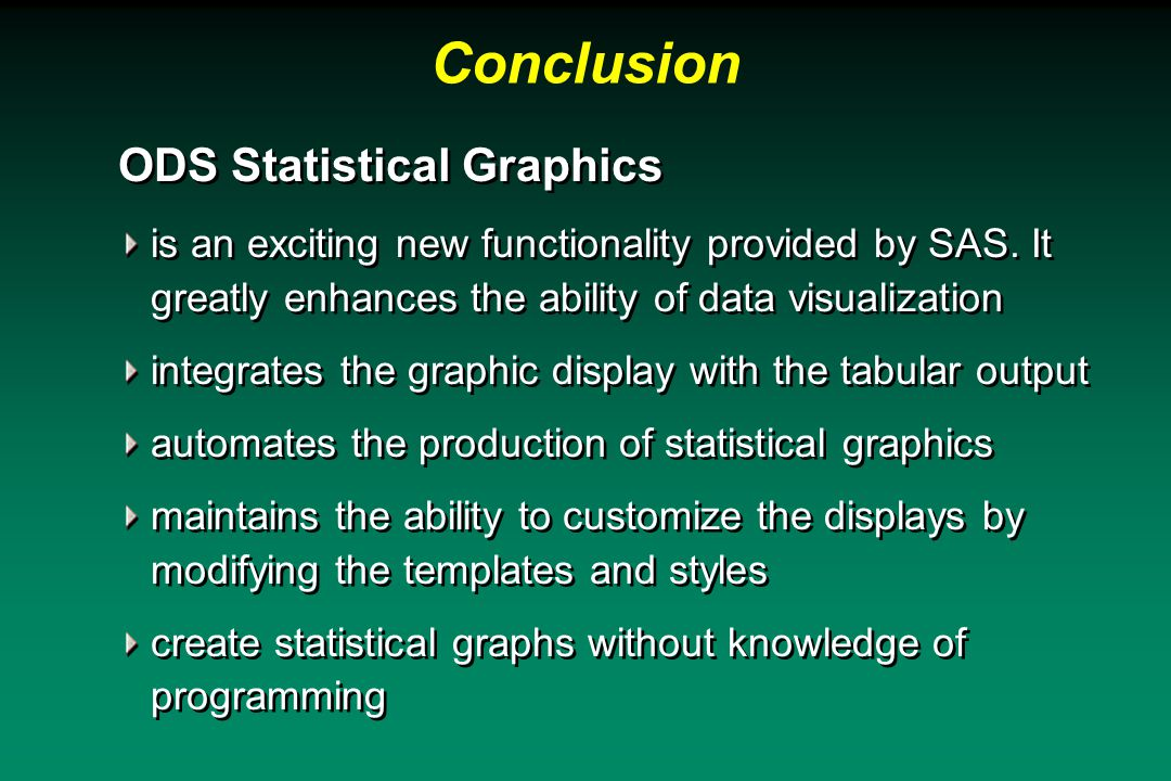 Conclusion ODS Statistical Graphics is an exciting new functionality provided by SAS.