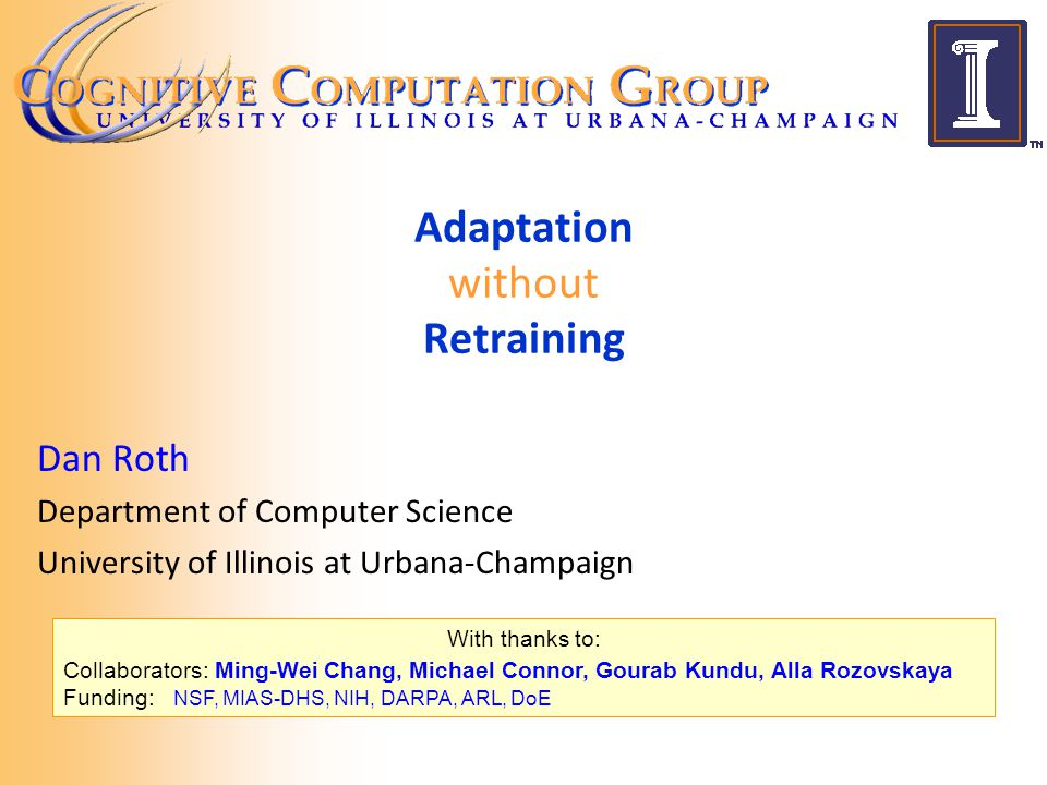 December 2011 NIPS Adaptation Workshop With thanks to: Collaborators: Ming-Wei Chang, Michael Connor, Gourab Kundu, Alla Rozovskaya Funding: NSF, MIAS-DHS, NIH, DARPA, ARL, DoE Adaptation without Retraining Dan Roth Department of Computer Science University of Illinois at Urbana-Champaign