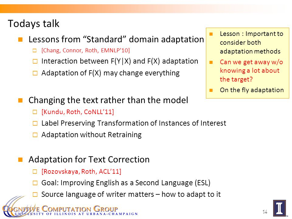 Todays talk Lessons from Standard domain adaptation  [Chang, Connor, Roth, EMNLP'10]  Interaction between F(Y|X) and F(X) adaptation  Adaptation of F(X) may change everything Changing the text rather than the model  [Kundu, Roth, CoNLL'11]  Label Preserving Transformation of Instances of Interest  Adaptation without Retraining Adaptation for Text Correction  [Rozovskaya, Roth, ACL'11]  Goal: Improving English as a Second Language (ESL)  Source language of writer matters – how to adapt to it 14 Lesson : Important to consider both adaptation methods Can we get away w/o knowing a lot about the target.