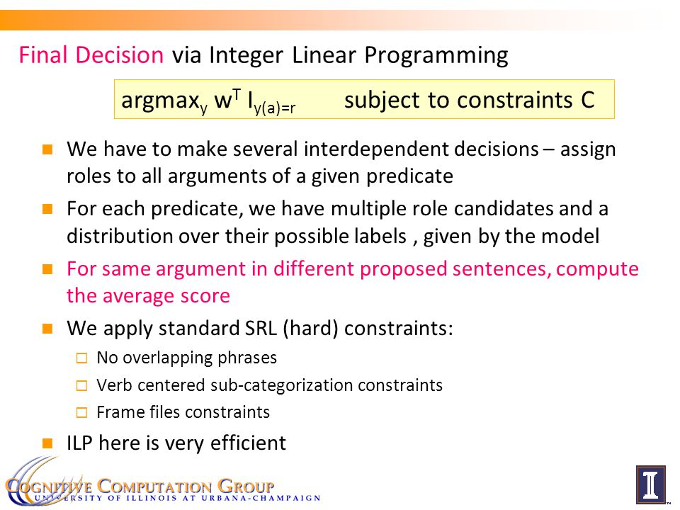 Final Decision via Integer Linear Programming We have to make several interdependent decisions – assign roles to all arguments of a given predicate For each predicate, we have multiple role candidates and a distribution over their possible labels, given by the model For same argument in different proposed sentences, compute the average score We apply standard SRL (hard) constraints:  No overlapping phrases  Verb centered sub-categorization constraints  Frame files constraints ILP here is very efficient argmax y w T I y(a)=r subject to constraints C