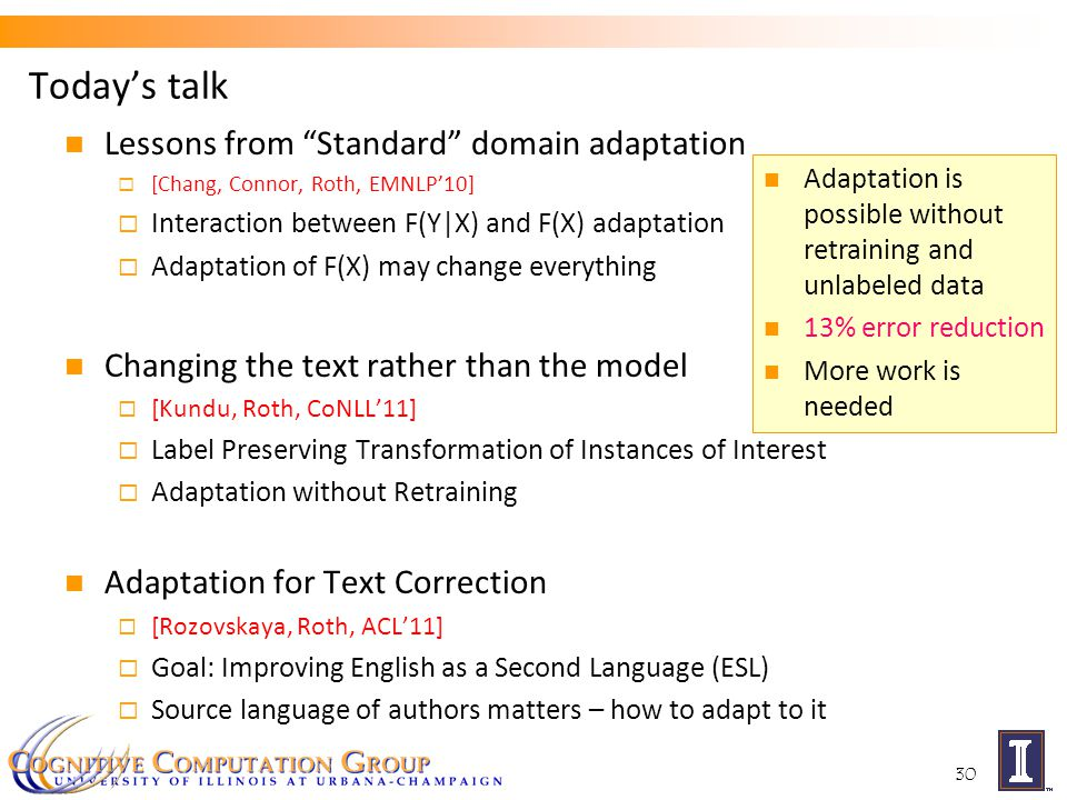 Today's talk Lessons from Standard domain adaptation  [Chang, Connor, Roth, EMNLP'10]  Interaction between F(Y|X) and F(X) adaptation  Adaptation of F(X) may change everything Changing the text rather than the model  [Kundu, Roth, CoNLL'11]  Label Preserving Transformation of Instances of Interest  Adaptation without Retraining Adaptation for Text Correction  [Rozovskaya, Roth, ACL'11]  Goal: Improving English as a Second Language (ESL)  Source language of authors matters – how to adapt to it 30 Adaptation is possible without retraining and unlabeled data 13% error reduction More work is needed
