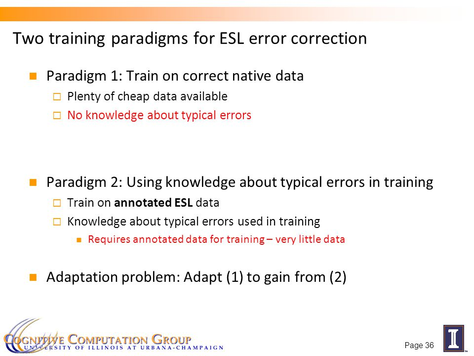 Page 36 Two training paradigms for ESL error correction Paradigm 1: Train on correct native data  Plenty of cheap data available  No knowledge about typical errors Paradigm 2: Using knowledge about typical errors in training  Train on annotated ESL data  Knowledge about typical errors used in training Requires annotated data for training – very little data Adaptation problem: Adapt (1) to gain from (2)