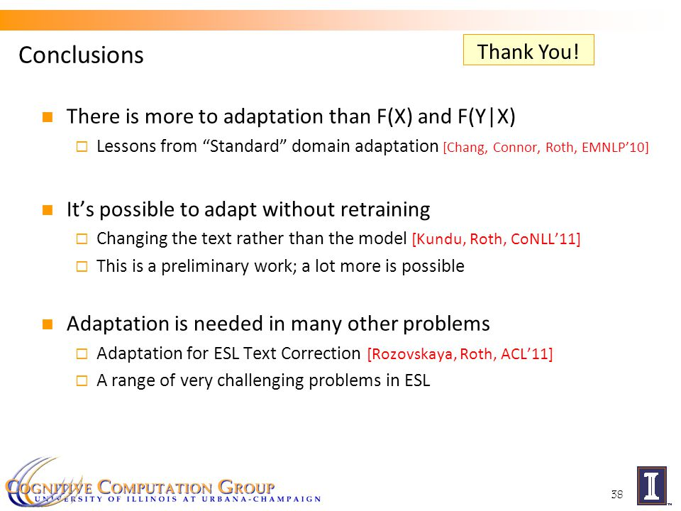 Conclusions There is more to adaptation than F(X) and F(Y|X)  Lessons from Standard domain adaptation [Chang, Connor, Roth, EMNLP'10] It's possible to adapt without retraining  Changing the text rather than the model [Kundu, Roth, CoNLL'11]  This is a preliminary work; a lot more is possible Adaptation is needed in many other problems  Adaptation for ESL Text Correction [Rozovskaya, Roth, ACL'11]  A range of very challenging problems in ESL 38 Thank You!
