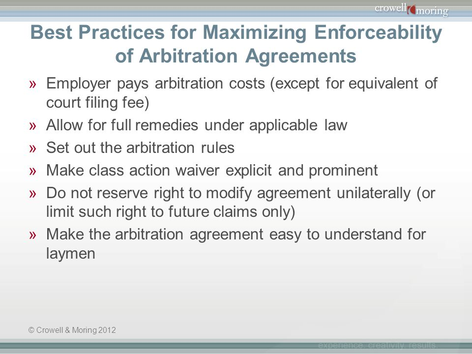 Best Practices for Maximizing Enforceability of Arbitration Agreements »Employer pays arbitration costs (except for equivalent of court filing fee) »Allow for full remedies under applicable law »Set out the arbitration rules »Make class action waiver explicit and prominent »Do not reserve right to modify agreement unilaterally (or limit such right to future claims only) »Make the arbitration agreement easy to understand for laymen © Crowell & Moring 2012