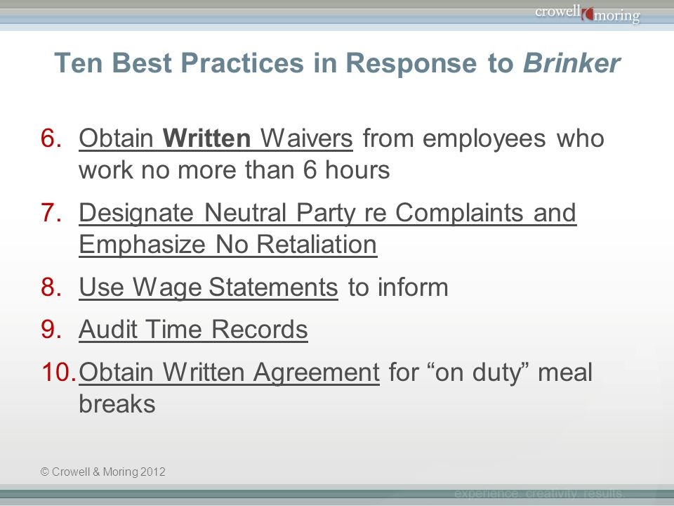Ten Best Practices in Response to Brinker 6.Obtain Written Waivers from employees who work no more than 6 hours 7.Designate Neutral Party re Complaints and Emphasize No Retaliation 8.Use Wage Statements to inform 9.Audit Time Records 10.Obtain Written Agreement for on duty meal breaks © Crowell & Moring 2012