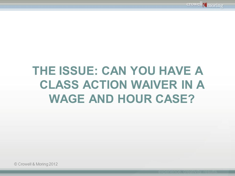 THE ISSUE: CAN YOU HAVE A CLASS ACTION WAIVER IN A WAGE AND HOUR CASE? © Crowell & Moring 2012