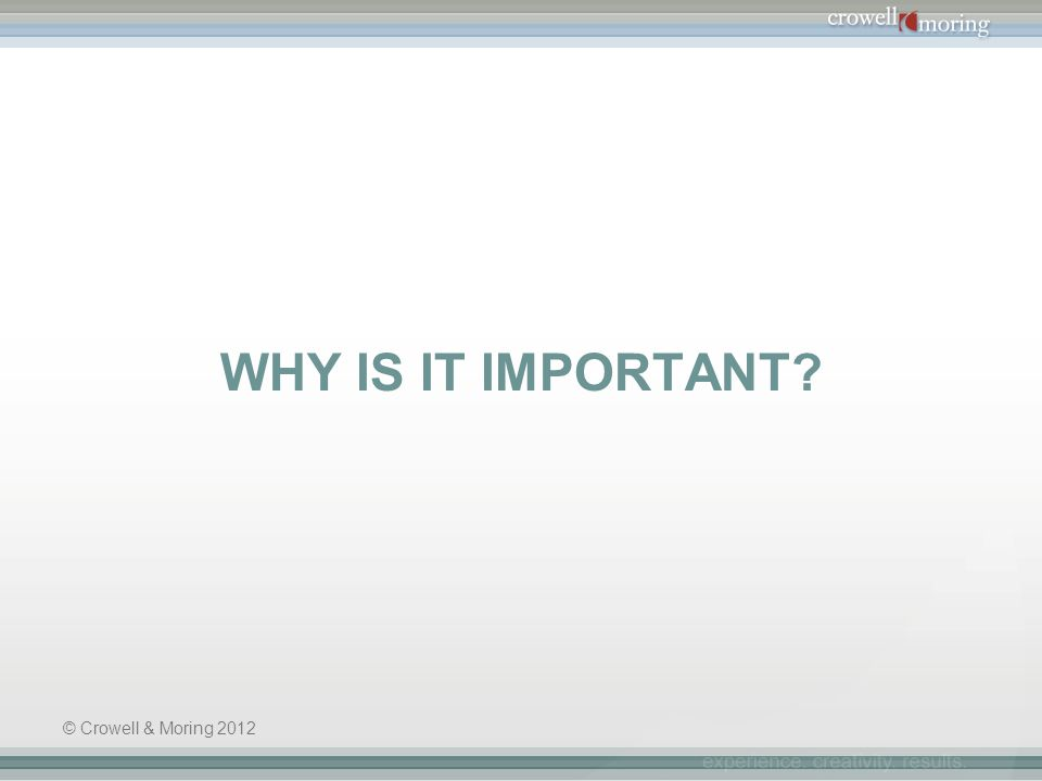 WHY IS IT IMPORTANT? © Crowell & Moring 2012