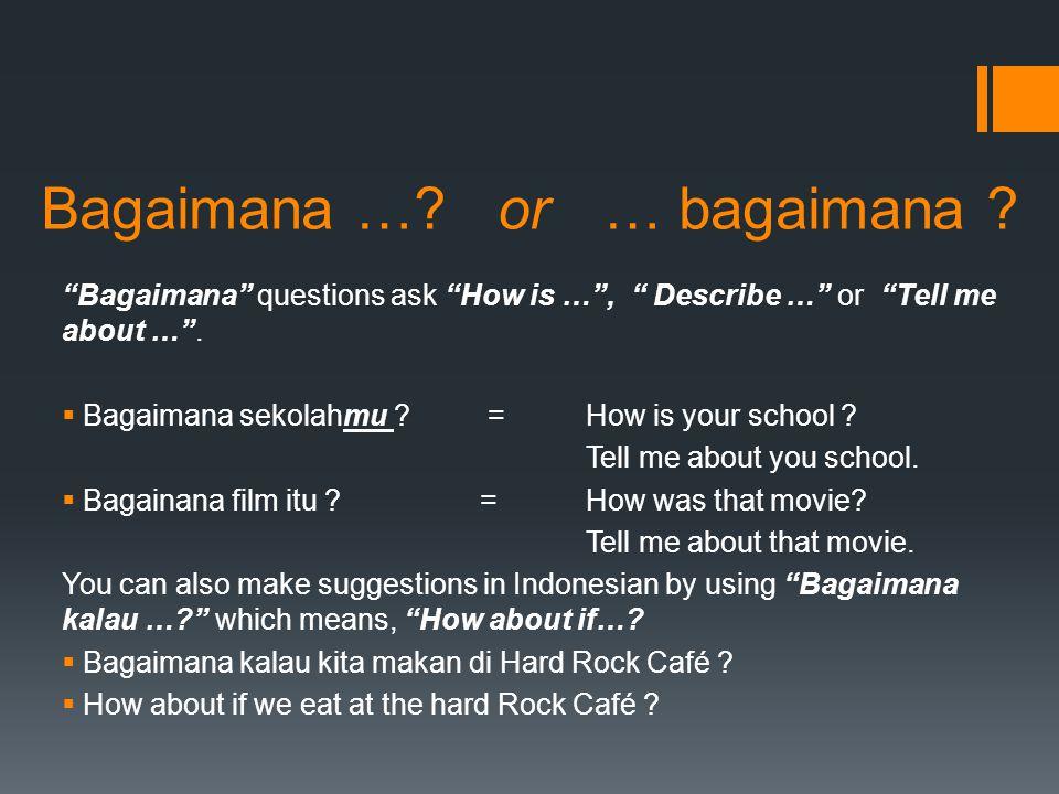 "Bagaimana …? or … bagaimana ? ""Bagaimana"" questions ask ""How is …"", "" Describe …"" or ""Tell me about …"".  Bagaimana sekolahmu ? =How is your school ?"