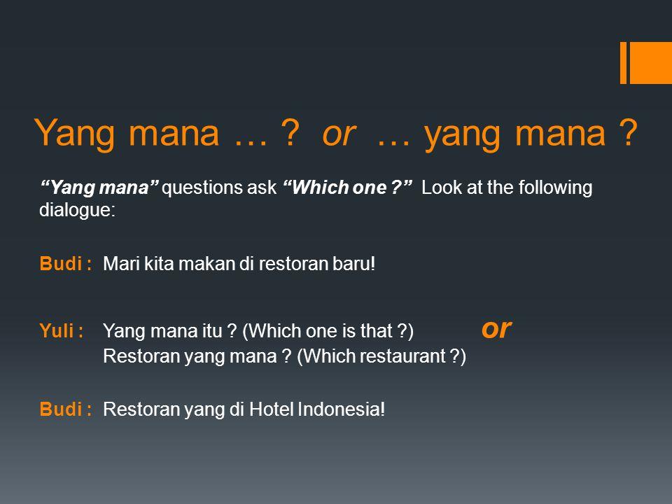 "Yang mana … ? or … yang mana ? ""Yang mana"" questions ask ""Which one ?"" Look at the following dialogue: Budi :Mari kita makan di restoran baru! Yuli :Y"