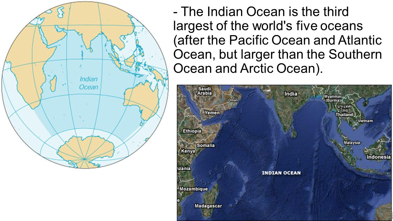 - The Indian Ocean is the third largest of the world's five oceans (after the Pacific Ocean and Atlantic Ocean, but larger than the Southern Ocean and
