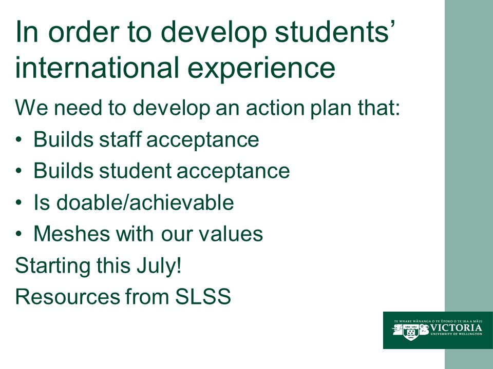 In order to develop students' international experience We need to develop an action plan that: Builds staff acceptance Builds student acceptance Is do