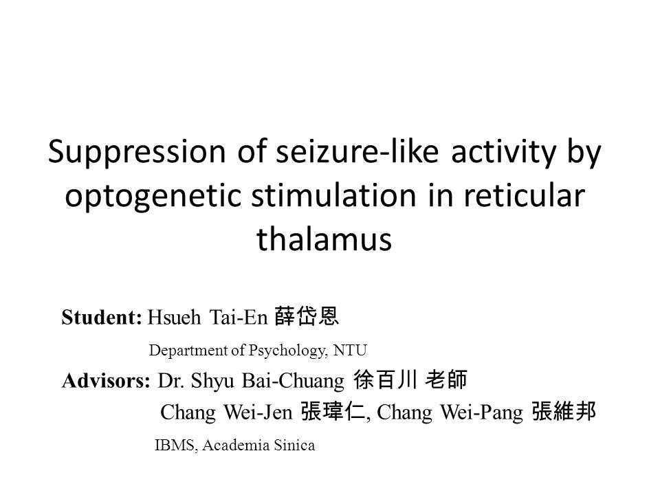 Suppression of seizure-like activity by optogenetic stimulation in reticular thalamus Student: Hsueh Tai-En 薛岱恩 Department of Psychology, NTU Advisors: Dr.