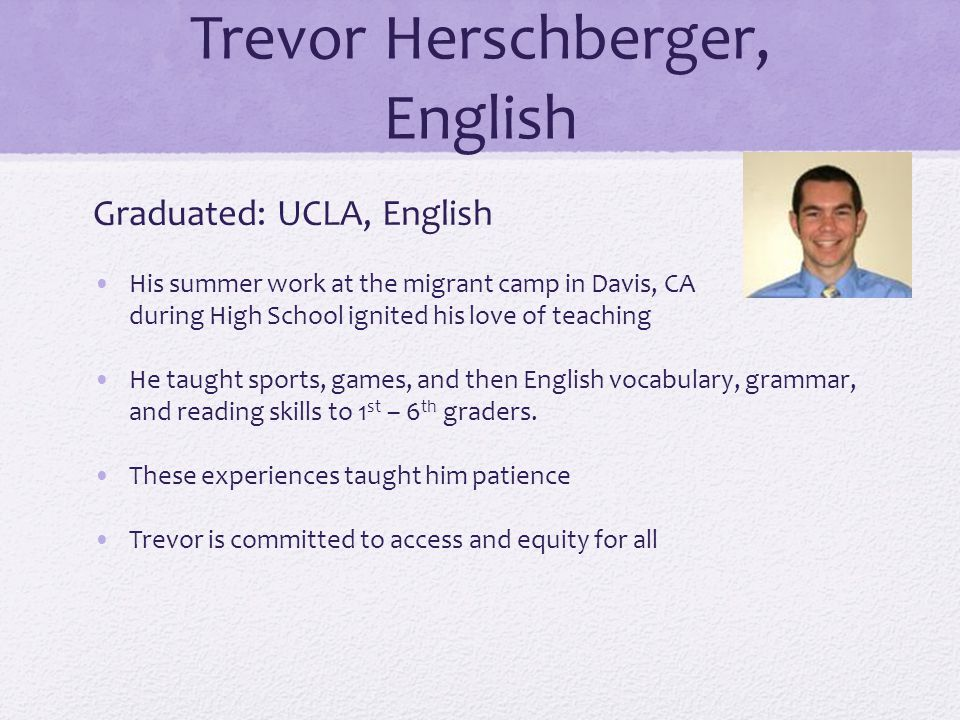 Trevor Herschberger, English Graduated: UCLA, English His summer work at the migrant camp in Davis, CA during High School ignited his love of teaching He taught sports, games, and then English vocabulary, grammar, and reading skills to 1 st – 6 th graders.