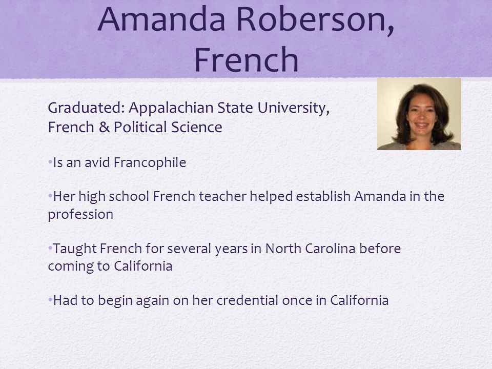 Amanda Roberson, French Graduated: Appalachian State University, French & Political Science Is an avid Francophile Her high school French teacher helped establish Amanda in the profession Taught French for several years in North Carolina before coming to California Had to begin again on her credential once in California