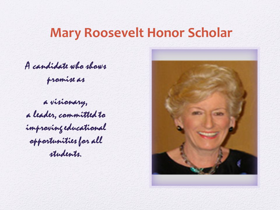 Mary Roosevelt Honor Scholar A candidate who shows promise as a visionary, a leader, committed to improving educational opportunities for all students.