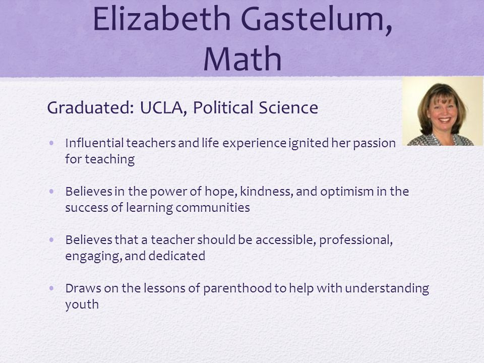 Elizabeth Gastelum, Math Graduated: UCLA, Political Science Influential teachers and life experience ignited her passion for teaching Believes in the power of hope, kindness, and optimism in the success of learning communities Believes that a teacher should be accessible, professional, engaging, and dedicated Draws on the lessons of parenthood to help with understanding youth