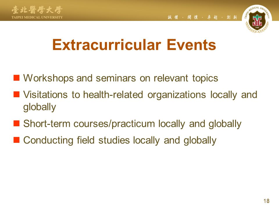 Extracurricular Events 18 Workshops and seminars on relevant topics Visitations to health-related organizations locally and globally Short-term courses/practicum locally and globally Conducting field studies locally and globally
