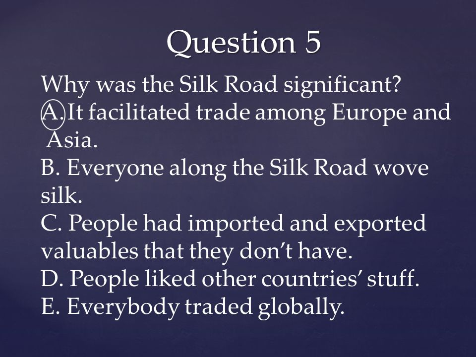 Question 5 Why was the Silk Road significant. A.It facilitated trade among Europe and Asia.