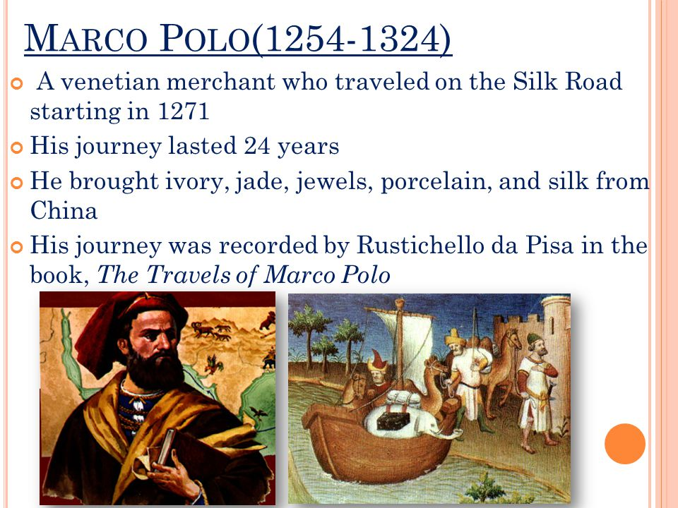 M ARCO P OLO (1254-1324) A venetian merchant who traveled on the Silk Road starting in 1271 His journey lasted 24 years He brought ivory, jade, jewels, porcelain, and silk from China His journey was recorded by Rustichello da Pisa in the book, The Travels of Marco Polo