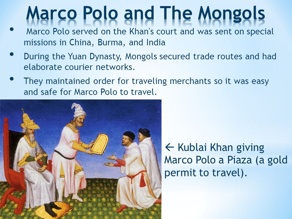 M arco Polo served on the Khan s court and was sent on special missions in China, Burma, and India D uring the Yuan Dynasty, Mongols secured trade routes and had elaborate courier networks.
