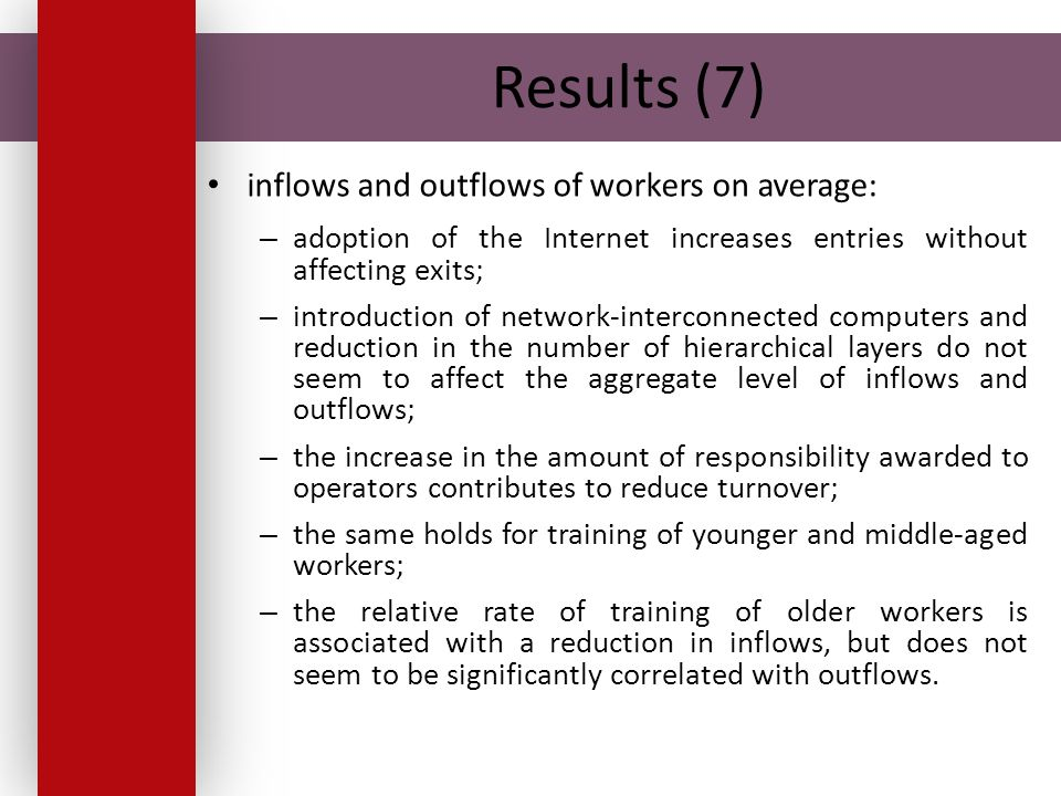 Results (7) inflows and outflows of workers on average: – adoption of the Internet increases entries without affecting exits; – introduction of network-interconnected computers and reduction in the number of hierarchical layers do not seem to affect the aggregate level of inflows and outflows; – the increase in the amount of responsibility awarded to operators contributes to reduce turnover; – the same holds for training of younger and middle-aged workers; – the relative rate of training of older workers is associated with a reduction in inflows, but does not seem to be significantly correlated with outflows.
