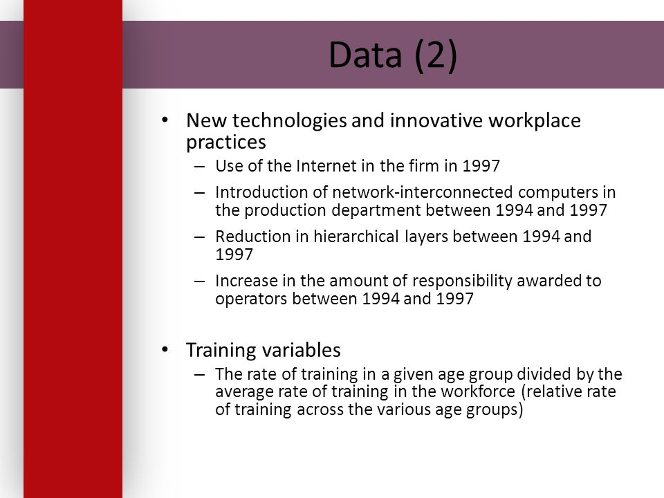 Data (2) New technologies and innovative workplace practices – Use of the Internet in the firm in 1997 – Introduction of network-interconnected computers in the production department between 1994 and 1997 – Reduction in hierarchical layers between 1994 and 1997 – Increase in the amount of responsibility awarded to operators between 1994 and 1997 Training variables – The rate of training in a given age group divided by the average rate of training in the workforce (relative rate of training across the various age groups)