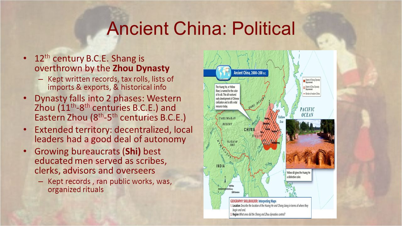 Ancient China: Political 12 th century B.C.E. Shang is overthrown by the Zhou Dynasty – Kept written records, tax rolls, lists of imports & exports, &
