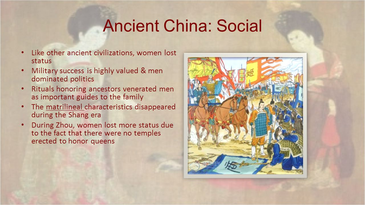 Ancient China: Social Like other ancient civilizations, women lost status Military success is highly valued & men dominated politics Rituals honoring