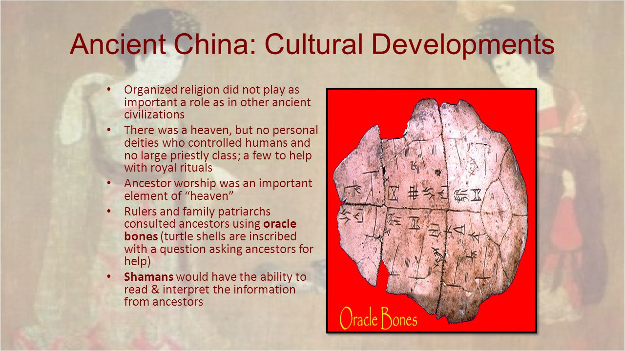 Ancient China: Cultural Developments Organized religion did not play as important a role as in other ancient civilizations There was a heaven, but no