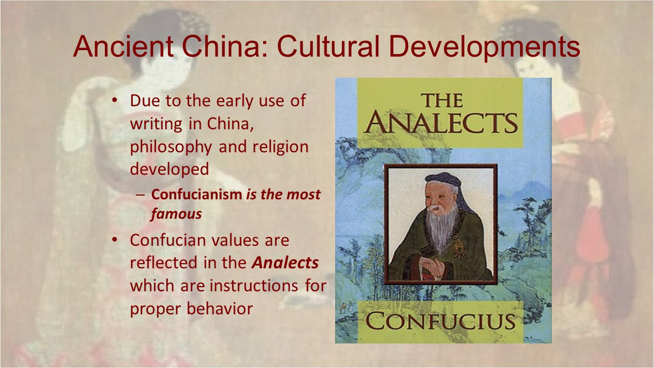Ancient China: Cultural Developments Due to the early use of writing in China, philosophy and religion developed – Confucianism is the most famous Con